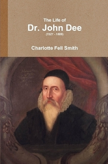Book Cover: The Life of Dr. John Dee (1527 – 1608) by Charlotte Fell Smith